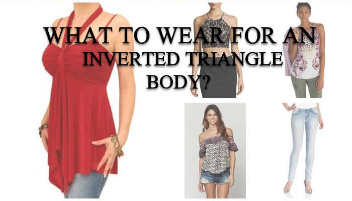 What to wear for an inverted triangle body?